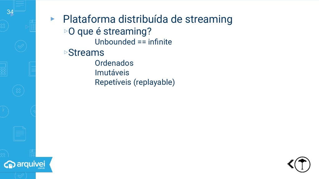 34 ▸ ▹ Plataforma distribuída de streaming ▸ Pl...