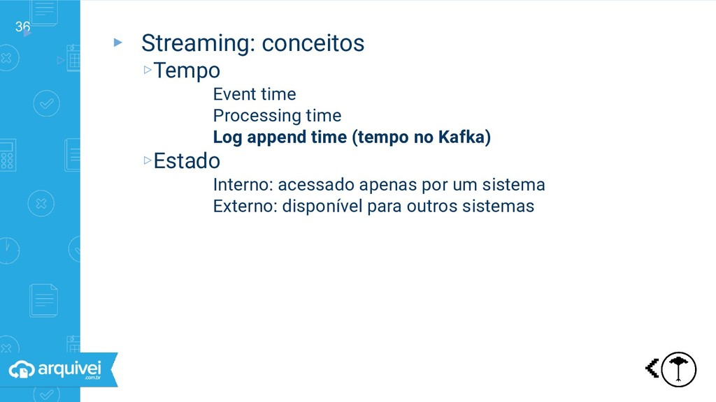 36 ▸ ▹ Streaming: conceitos ▸ Streaming: concei...