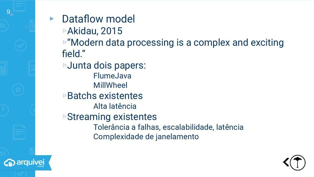 9▸ ▹ Dataflow model ▸ Dataflow model ▹Akidau, 201...