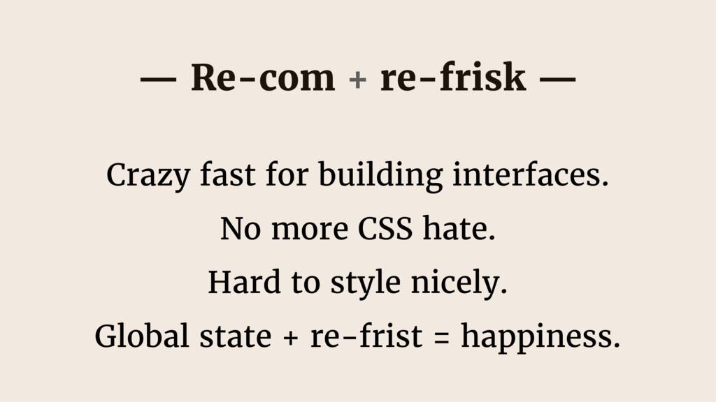 — Re-com + re-frisk — Crazy fast for building i...