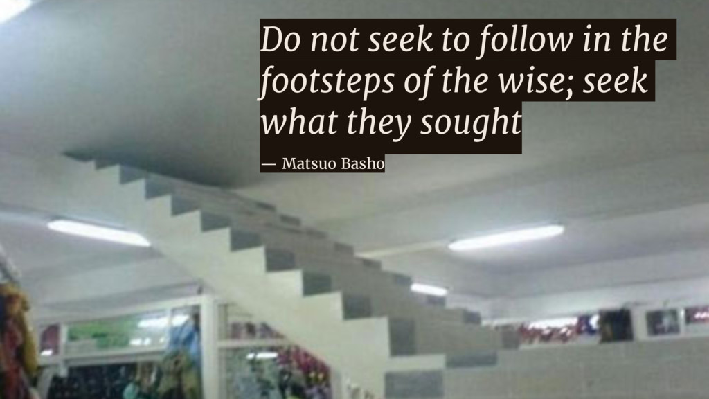 Do not seek to follow in the footsteps of the w...