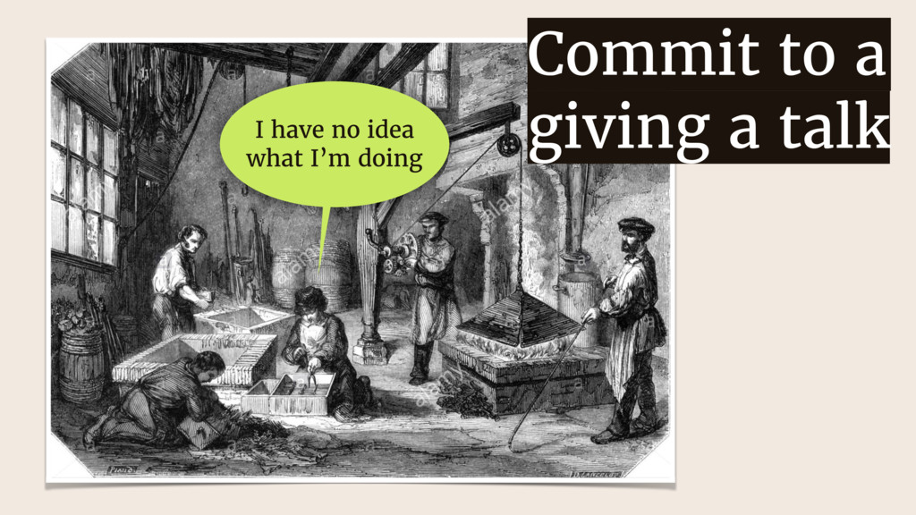 Commit to a giving a talk I have no idea what I...