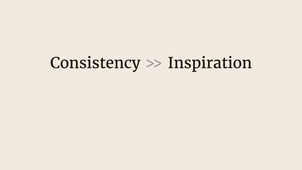 Consistency >> Inspiration