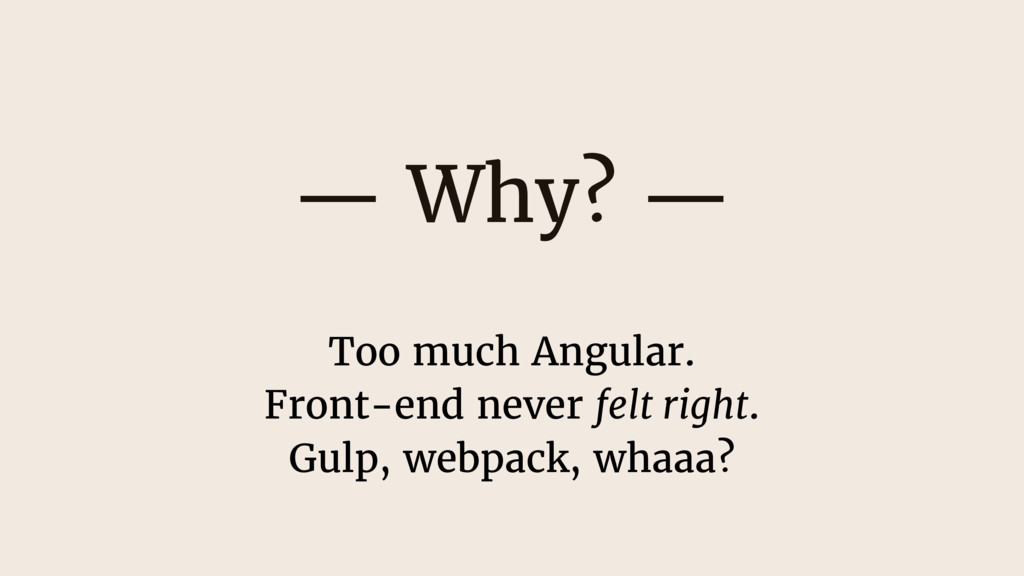 — Why? — Too much Angular. Front-end never felt...