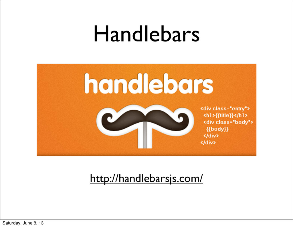 Handlebars http://handlebarsjs.com/ Saturday, J...