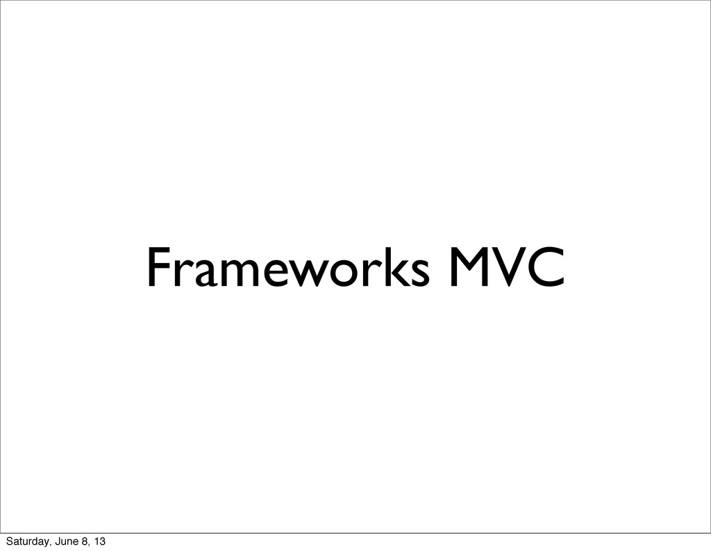 Frameworks MVC Saturday, June 8, 13