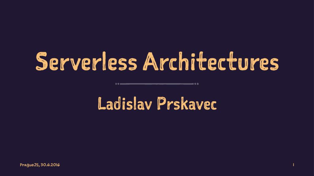 Serverless Architectures Ladislav Prskavec Prag...