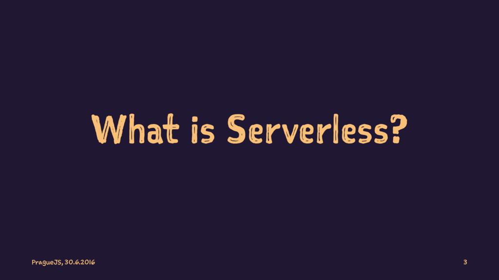 What is Serverless? PragueJS, 30.6.2016 3