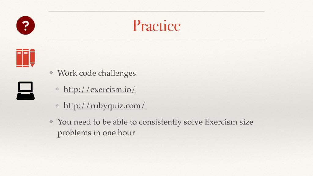 Practice ❖ Work code challenges ❖ http://exerci...