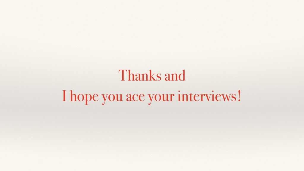 Thanks and I hope you ace your interviews!