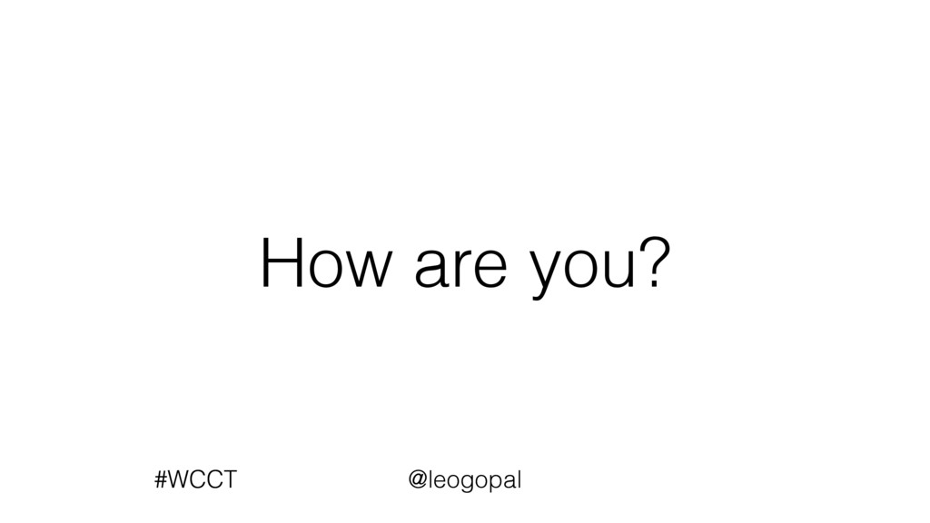 How are you? #WCCT @leogopal #WCCT @leogopal