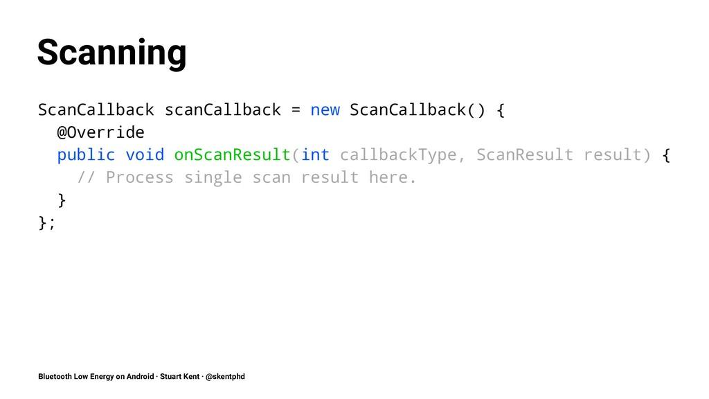 Scanning ScanCallback scanCallback = new ScanCa...