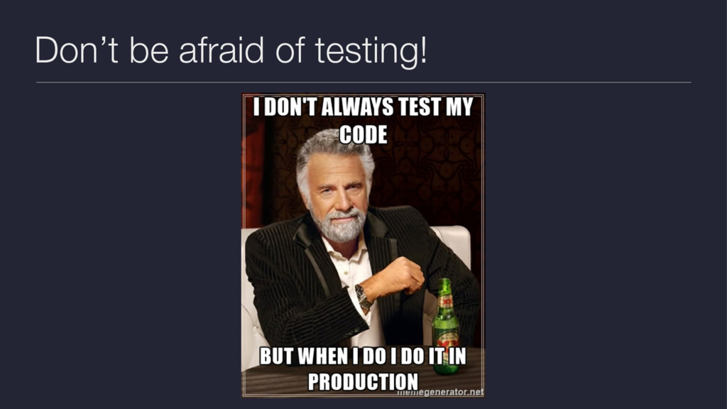 Don't be afraid of testing!