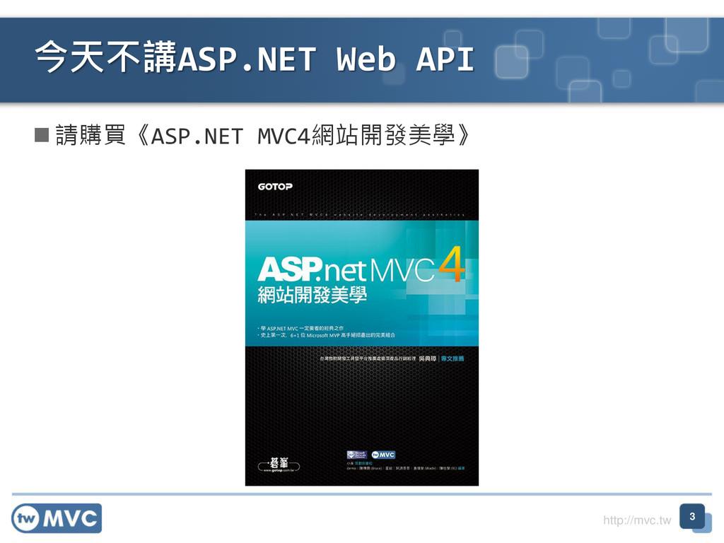 http://mvc.tw  請購買《ASP.NET MVC4網站開發美學》 今天不講ASP...