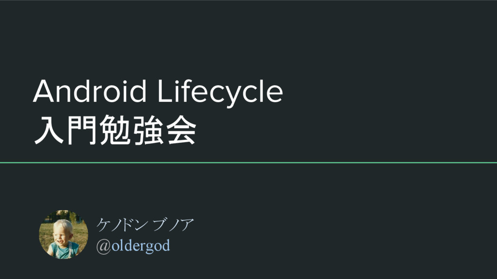 Android Lifecycle 入門勉強会 ケノドン ブノア @oldergod