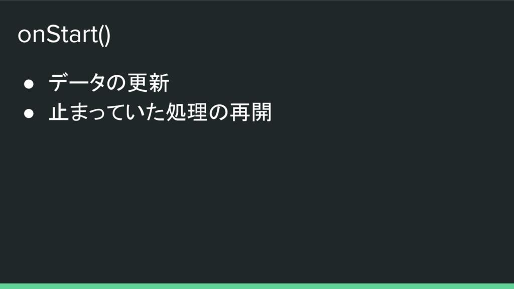 onStart() ● データの更新 ● 止まっていた処理の再開