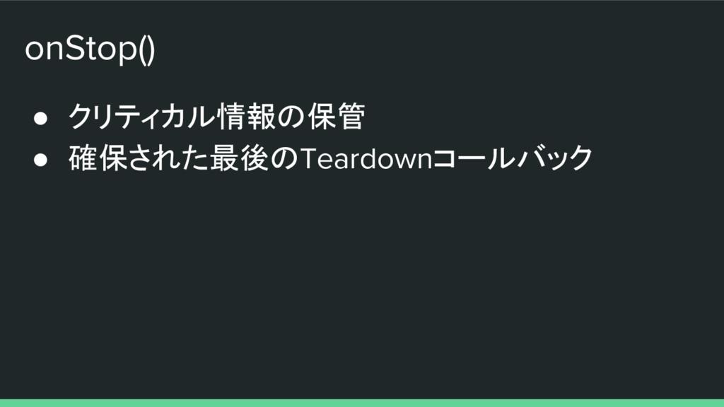 onStop() ● クリティカル情報の保管 ● 確保された最後のTeardownコールバック