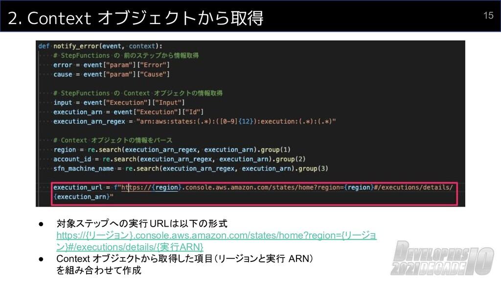 15 2. Context オブジェクトから取得 ● 対象ステップへの実行 URLは以下の形式...