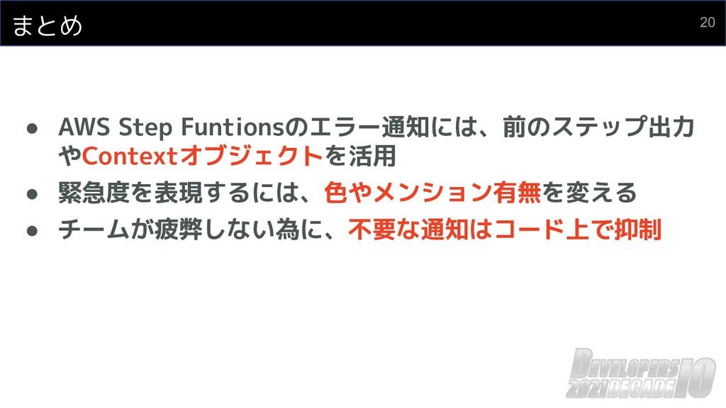 まとめ ● AWS Step Funtionsのエラー通知には、前のステップ出力 やConte...