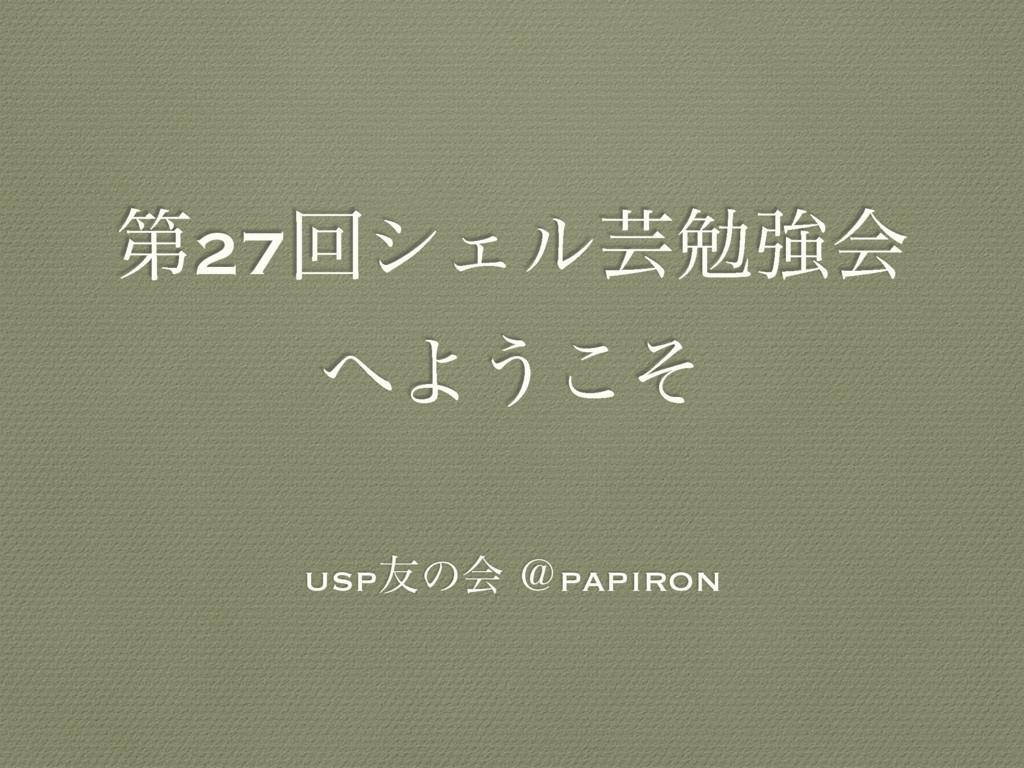 ୈ27ճγΣϧܳษڧձ Α͏ͦ͜ usp༑ͷձ ˏpapiron