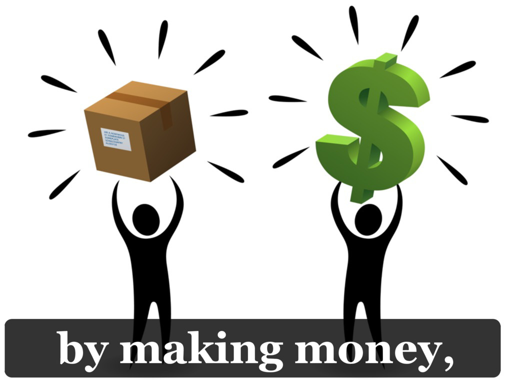 by making money,