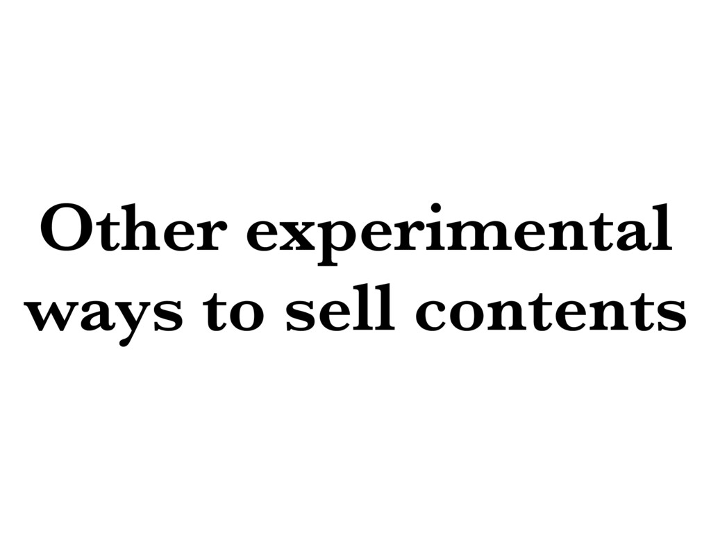 Other experimental ways to sell contents