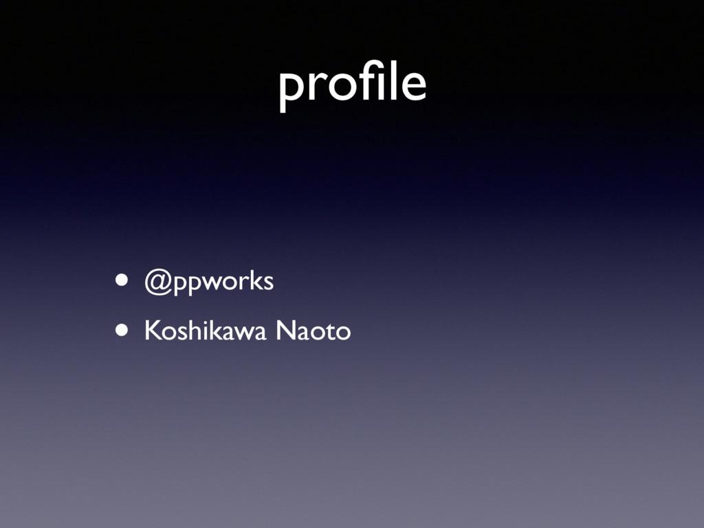profile • @ppworks • Koshikawa Naoto
