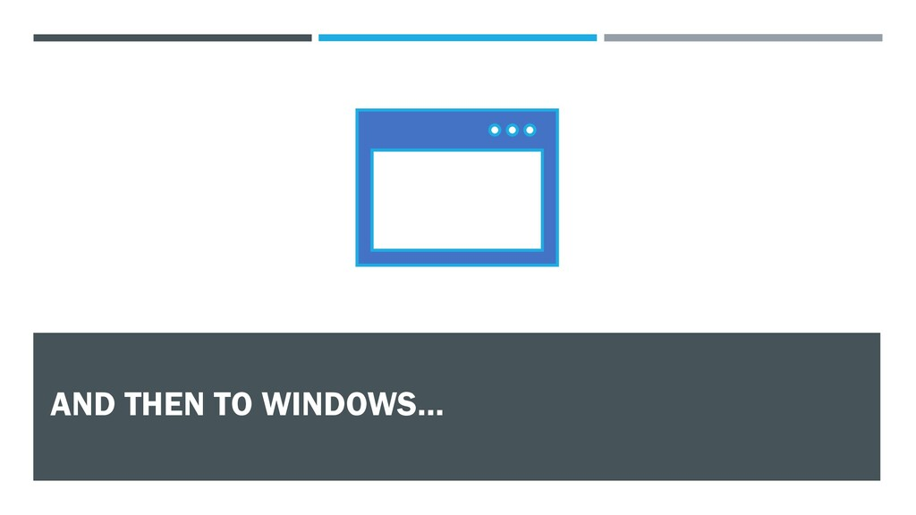 AND THEN TO WINDOWS…