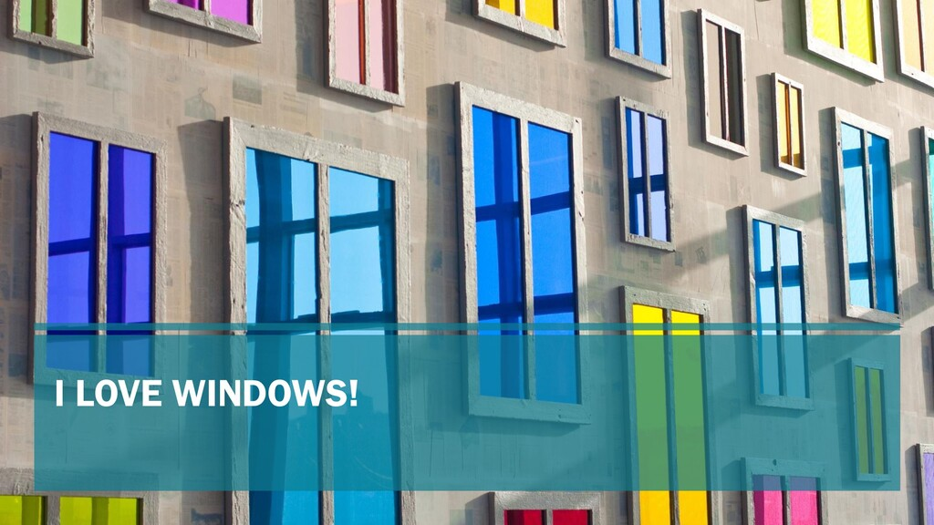 I LOVE WINDOWS!