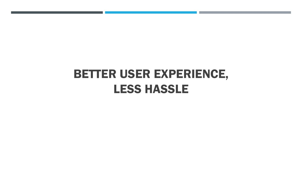 BETTER USER EXPERIENCE, LESS HASSLE