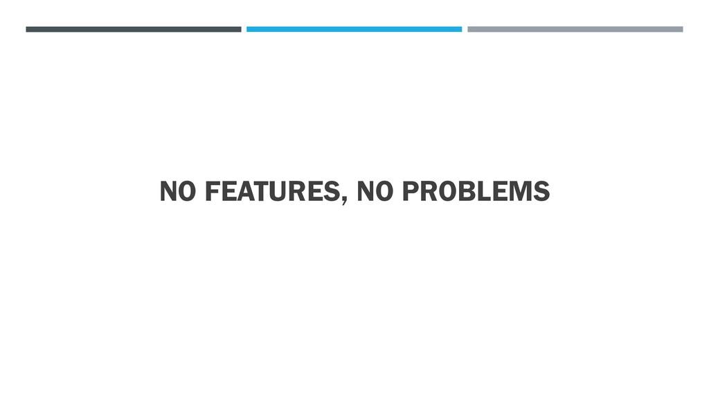 NO FEATURES, NO PROBLEMS