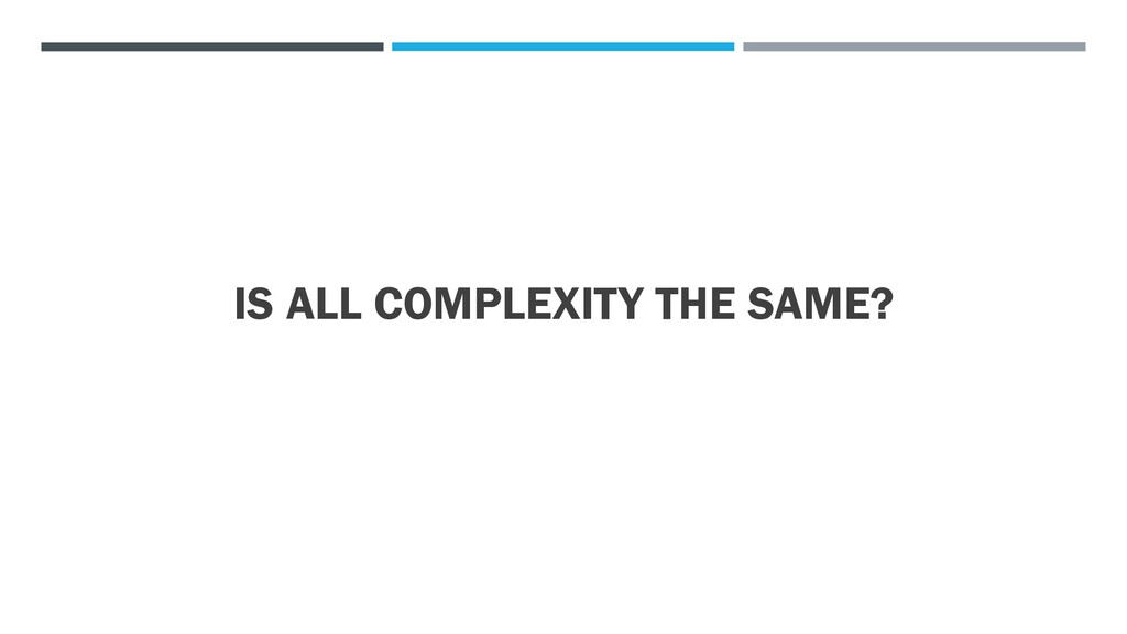 IS ALL COMPLEXITY THE SAME?