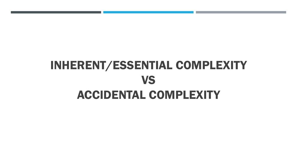 INHERENT/ESSENTIAL COMPLEXITY VS ACCIDENTAL COM...