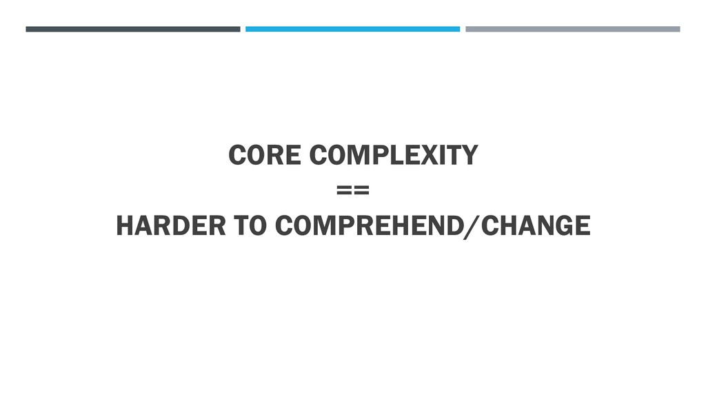 CORE COMPLEXITY == HARDER TO COMPREHEND/CHANGE