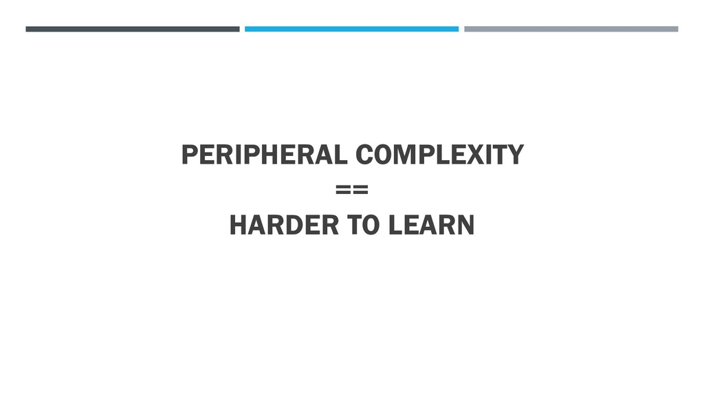 PERIPHERAL COMPLEXITY == HARDER TO LEARN