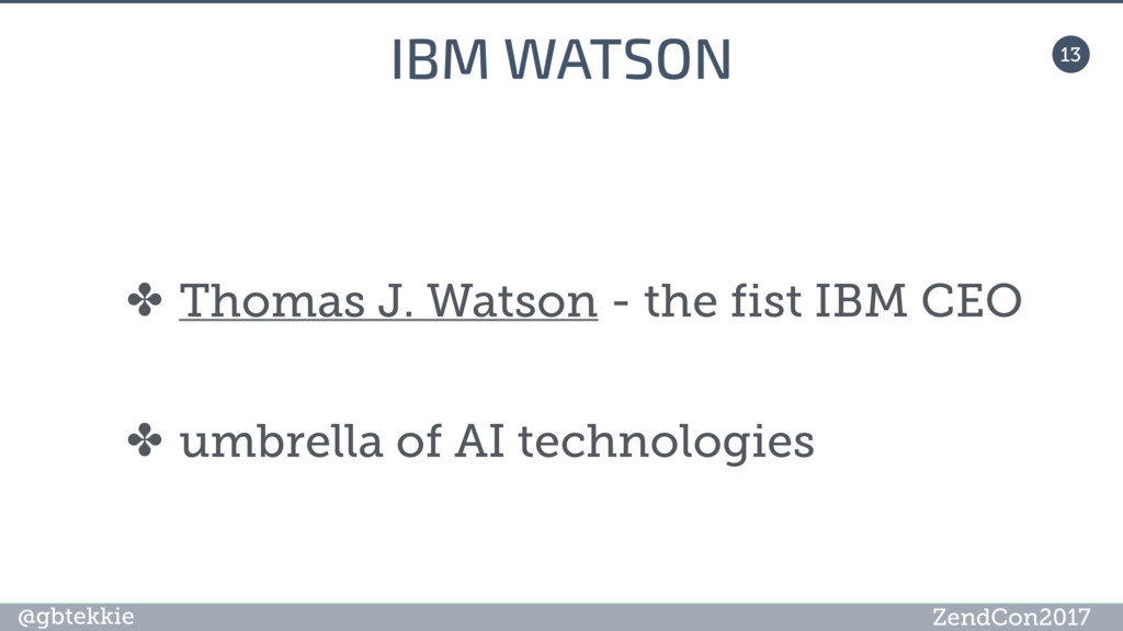 @gbtekkie ZendCon2017 13 IBM WATSON ✤ Thomas J....