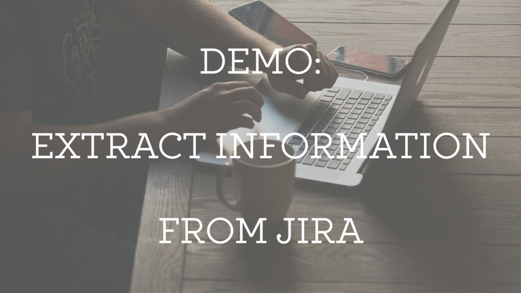 DEMO: EXTRACT INFORMATION FROM JIRA