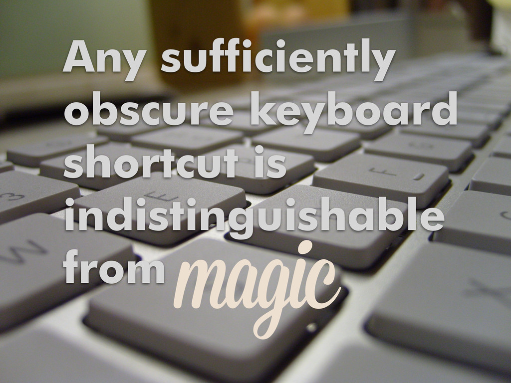 Any sufficiently obscure keyboard shortcut is i...