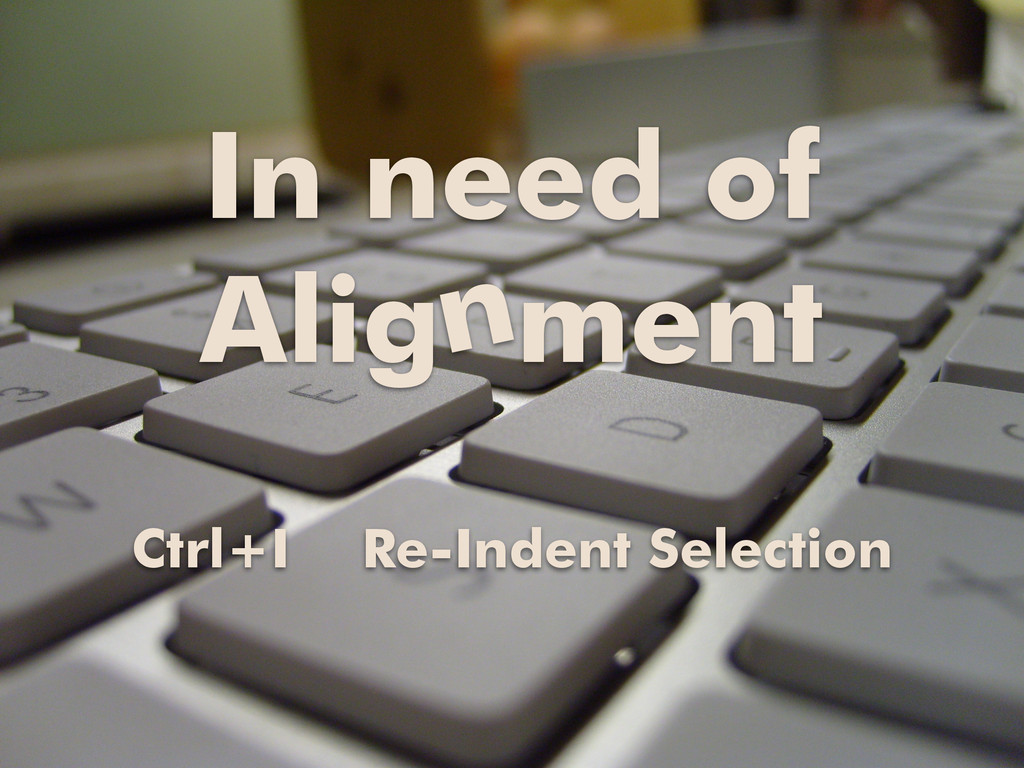 In need of Alig ment n Ctrl+I Re-Indent Selecti...