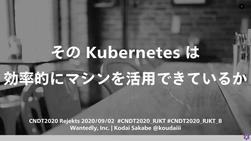 その Kubernetes は 効率的にマシンを活用できているか #CNDT2020_RJKT #CNDT2020_RJKT_B / CNDT2020 Rejekts