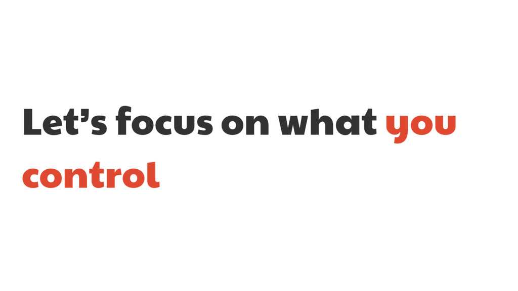 Let's focus on what you control