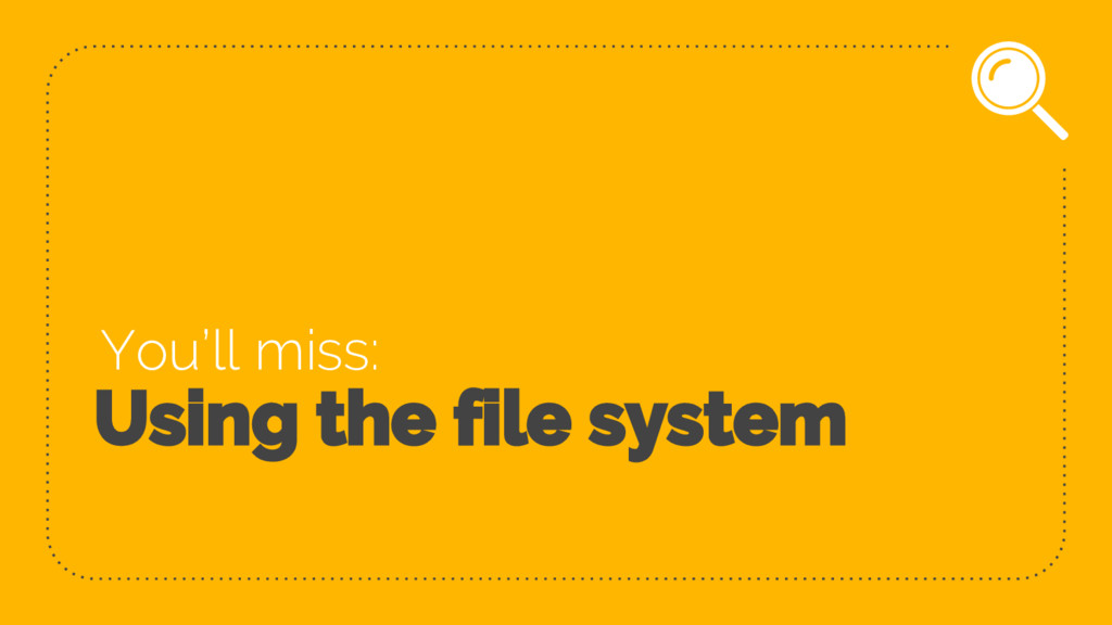 Using the file system You'll miss: