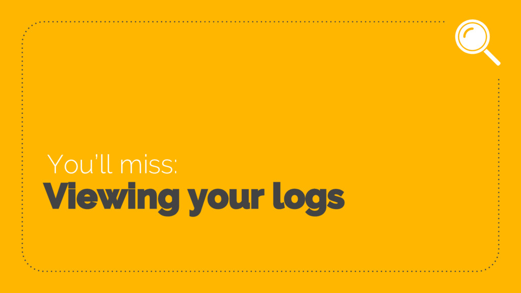 Viewing your logs You'll miss: