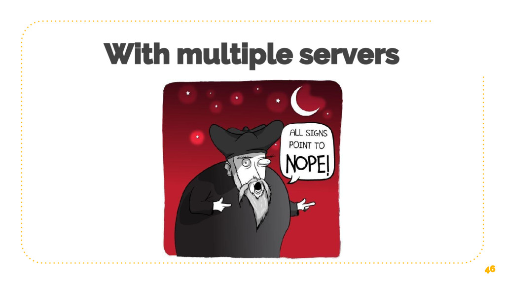 With multiple servers 46