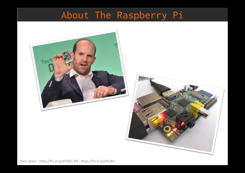 About The Raspberry Pi Eben Upton - h)ps://flic....