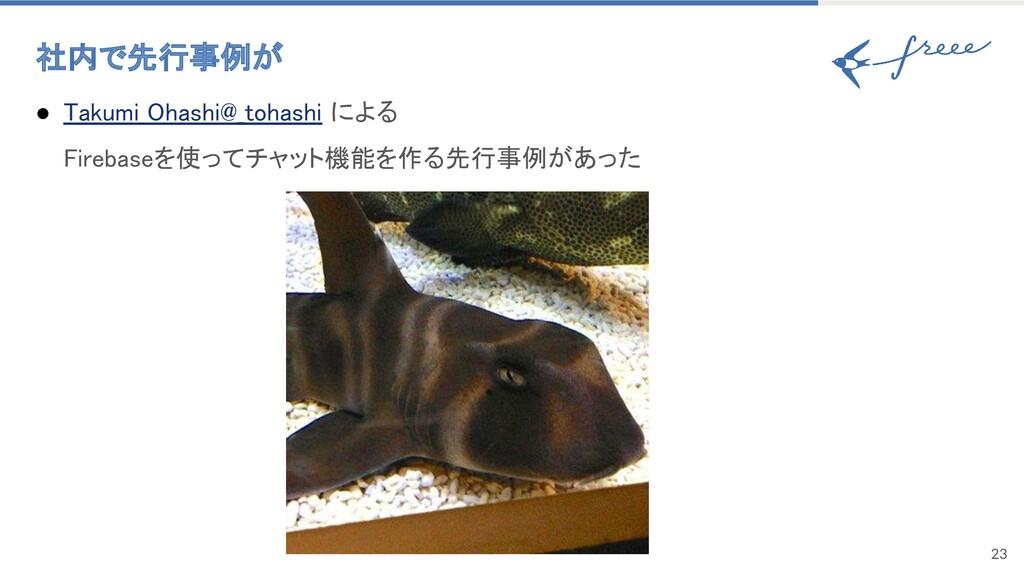 23 社内で先行事例が ● Takumi Ohashi@_tohashi による Fire...