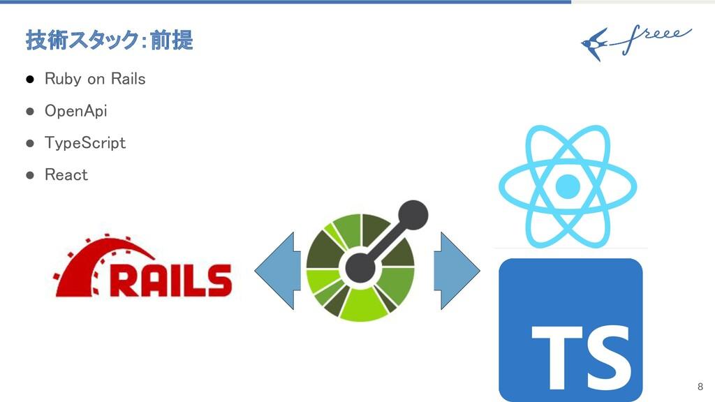 8 技術スタック:前提 ● Ruby on Rails ● OpenApi ● Type...