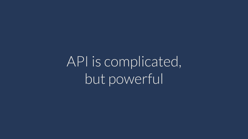 API is complicated, but powerful