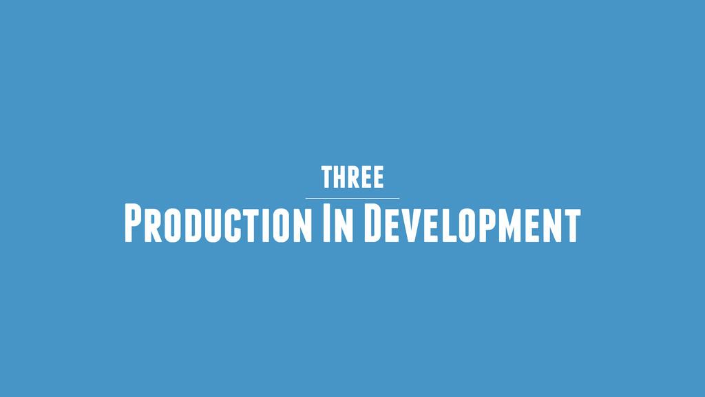 three Production In Development