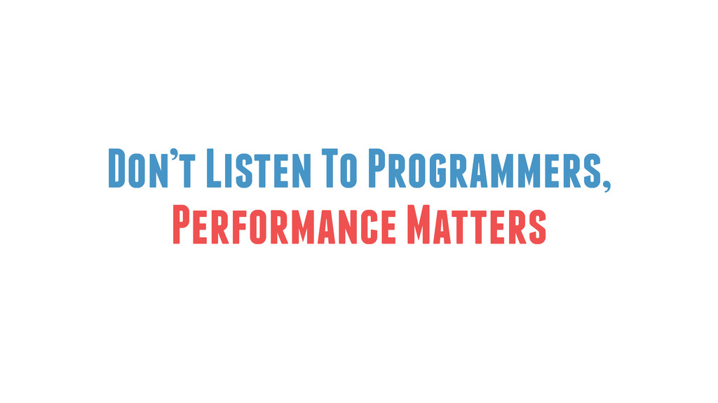 Don't Listen To Programmers, Performance Matters